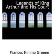 Legends of King Arthur and His Court by Frances Nimmo Greene