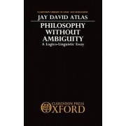 Philosophy without Ambiguity by Jay David Atlas