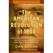 American Revolution of 1800: How Jefferson Rescued Democracy from Tyranny and Faction and What This Means Today by Dan Sisson