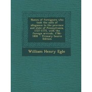 Names of Foreigners Who Took the Oath of Allegiance to the Province and State of Pennsylvania, 1727-1775, with the Foreign Arrivals, 1786-1808 by William Henry Egle