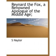 Reynard the Fox, a Renowned Apologue of the Middle Age; by S Naylor