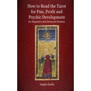 How to Read the Tarot for Fun, Profit and Psychic Development for Beginners and Advanced Readers by Angela Kaelin