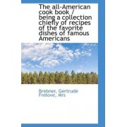 The All-American Cook Book / Being a Collection Chiefly of Recipes of the Favorite Dishes of Famous by Brebner
