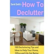 How to Declutter by Consultant in Community Geriatrics and General Internal Medicine Sarah Smith