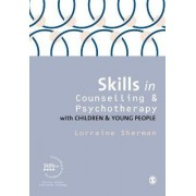 Skills in Counselling and Psychotherapy with Children and Young People by Lorraine Sherman