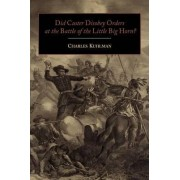 Did Custer Disobey Orders at the Battle of the Little Big Horn? by Charles Kuhlman