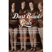 Dust Bowl Girls: The Story of the Team That Barnstormed Its Way Into Basketball History