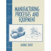 Manufacturing Process and Equipment by George Tlusty
