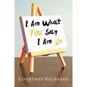 I Am What You Say I Am by Courtney Richards