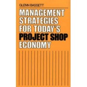 Management Strategies for Today's Project Shop Economy by Glenn Bassett