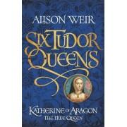 Six Tudor Queens: Katherine of Aragon, the True Queen by Alison Weir