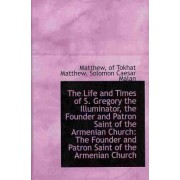 The Life and Times of S. Gregory the Illuminator, the Founder and Patron Saint of the Armenian Churc by Matthew