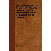 The Law Of Nature, Or Principles Of Morality, Deduced From The Physical Constitution Of Mankind And The Universe. by C.F. Volney