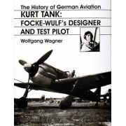 The History of German Aviation: Kurt Tank: Kurt Tank - Focke-Wulf's Designer and Test Pilot v. 2 by Wolfgang Wagner
