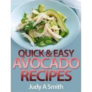 Quick & Easy Avocado Recipes by Judy A Smith