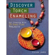 Discover Torch Enameling: Get Started with 25 Sure-Fire Jewelry Projects by Steven James