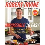 Impossible To Easy: 125 Delicious Recipes to Help You Put Great Meals onthe Table Every Day by Robert Irvine