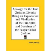 Apology for the True Christian Divinity Being an Explanation and Vindication of the Principles and Doctrines of the People Called Quakers (1780) by Robert Barclay