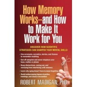 How Memory Works--and How to Make it Work for You by Robert Madigan