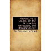 How to Live in London; Or, the Mtropolitan Microscope, and Stranger's Guide by Two Citizens of the World