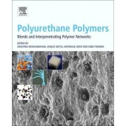 Polyurethane Polymers: Blends and Interpenetrating Polymer Networks by Sabu Thomas