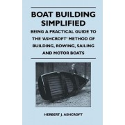 Boat Building Simplified - Being a Practical Guide to the 'Ashcroft' Method of Building, Rowing, Sailing and Motor Boats by Herbert J. Ashcroft