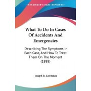 What to Do in Cases of Accidents and Emergencies by Joseph B Lawrence