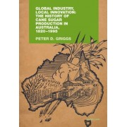 Global Industry, Local Innovation: The History of Cane Sugar Production in Australia, 1820-1995 by Peter D. Griggs