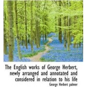 The English Works of George Herbert, Newly Arranged and Annotated and Considered in Relation to His by George Herbert Palmer