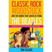 Classic Rock, Woodstock and the Bands That Saved Us from the Beatles: Lessons from Z's School of Hard Rocks