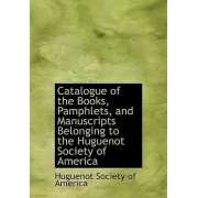 Catalogue of the Books, Pamphlets, and Manuscripts Belonging to the Huguenot Society of America by Huguenot Society of America