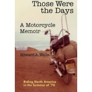 Those Were the Days a Motorcycle Memoir by Edward a Walls