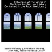 Catalogue of the Works in Medicine and Natural History Contained in the Radcliffe Library by Radcliffe Library (University Oxford)
