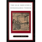 The Silk Industry of Renaissance Venice by Luca Mola