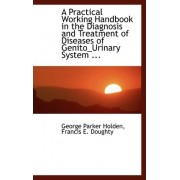 A Practical Working Handbook in the Diagnosis and Treatment of Diseases of Genito_urinary System ... by Francis E Doughty Georg Parker Holden