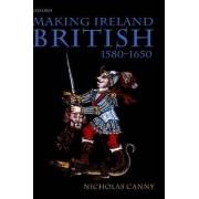 Making Ireland British, 1580-1650 by Nicholas P Canny