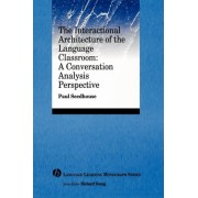 The Interactional Architecture of the Language Classroom by Paul Seedhouse