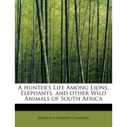 A Hunter's Life Among Lions, Elephants, and Other Wild Animals of South Africa by Roualeyn Gordon Cumming