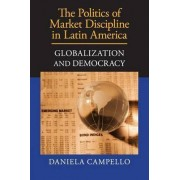 The Politics of Market Discipline in Latin America by Daniela Campello