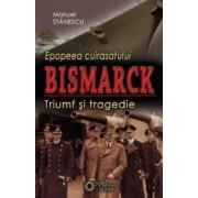 Epopeea Cuirasatului Bismark - Triumf Si Tragedie - Manuel Stanescu