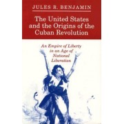 The United States and the Origins of the Cuban Revolution by Jules R. Benjamin