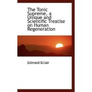 The Tonic Supreme, a Unique and Scientific Treatise on Human Regeneration by Edmond Eclair
