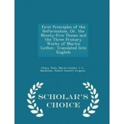 First Principles of the Reformation, Or, the Ninety-Five Theses and the Three Primary Works of Martin Luther, Translated Into English - Scholar's Choice Edition by Henry Wace