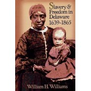 Slavery and Freedom in Delaware, 1639-1865 by William H. Williams