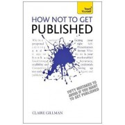 How Not to Get Published: Teach Yourself by Claire Gillman