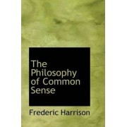 The Philosophy of Common Sense by Frederic Harrison