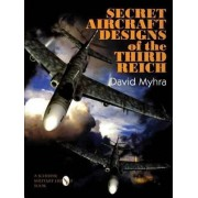 Secret Aircraft Designs of the Third Reich by David Myhra