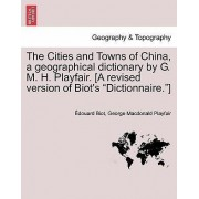 The Cities and Towns of China, a Geographical Dictionary by G. M. H. Playfair. [A Revised Version of Biot's Dictionnaire.] by Edouard Biot