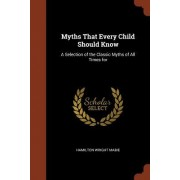 Myths That Every Child Should Know: A Selection of the Classic Myths of All Times for