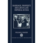 Marriage, Property, and Law in Late Imperial Russia by William G. Wagner